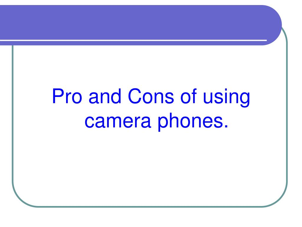 Pro and Cons of using camera phones.