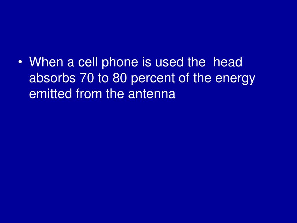 When a cell phone is used the  head absorbs 70 to 80 percent of the energy emitted from the antenna