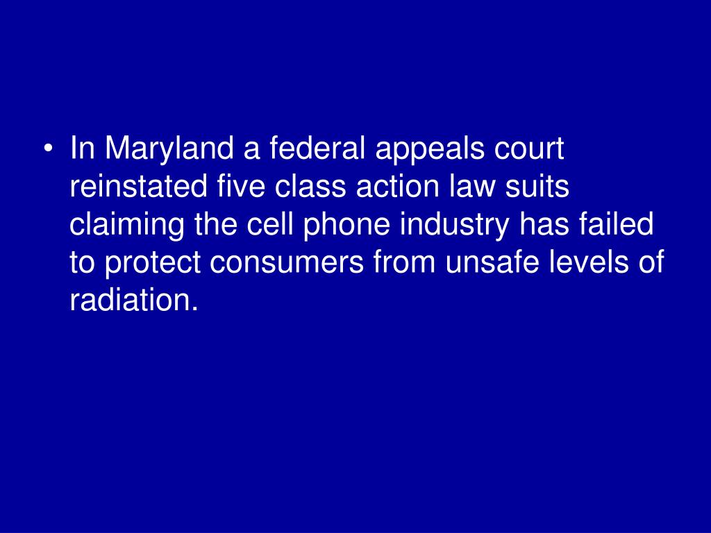 In Maryland a federal appeals court reinstated five class action law suits claiming the cell phone industry has failed to protect consumers from unsafe levels of radiation.