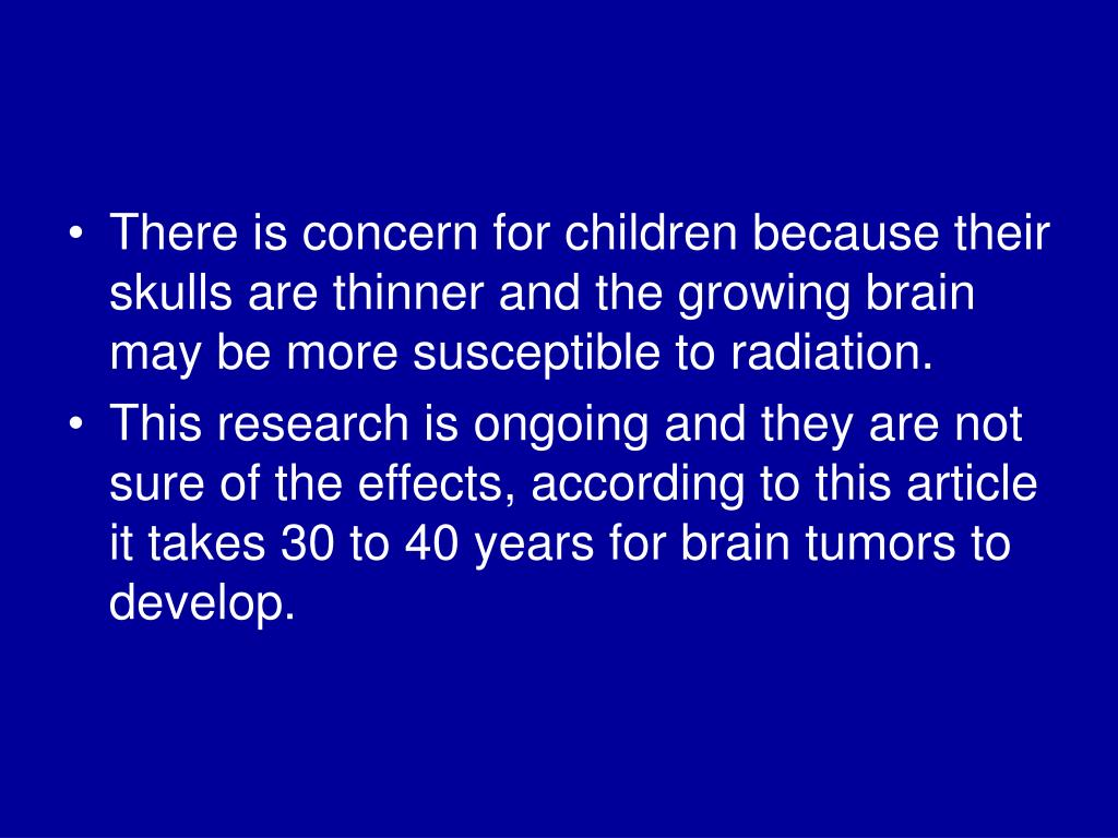 There is concern for children because their skulls are thinner and the growing brain may be more susceptible to radiation.