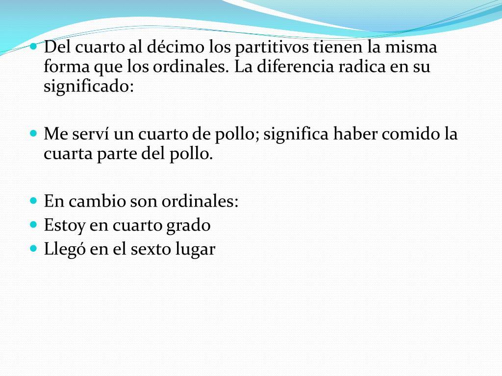 Del cuarto al décimo los partitivos tienen la misma forma que los ordinales. La diferencia radica en su significado: