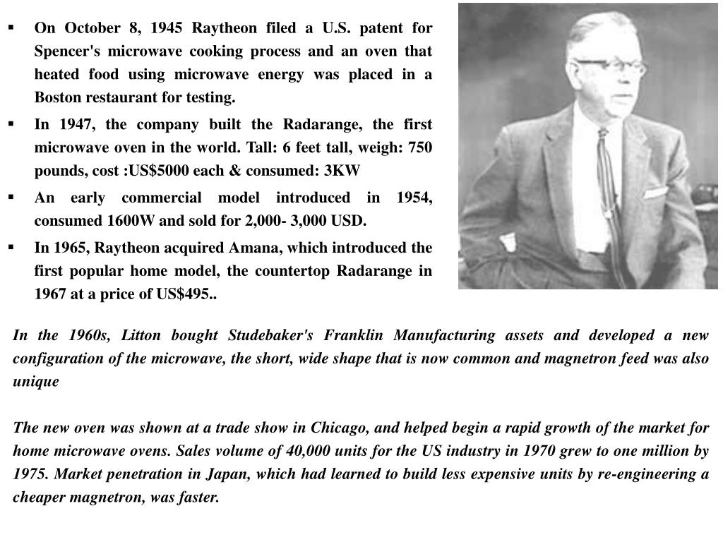 On October 8, 1945 Raytheon filed a U.S. patent for Spencer's microwave cooking process and an oven that heated food using microwave energy was placed in a Boston restaurant for testing.