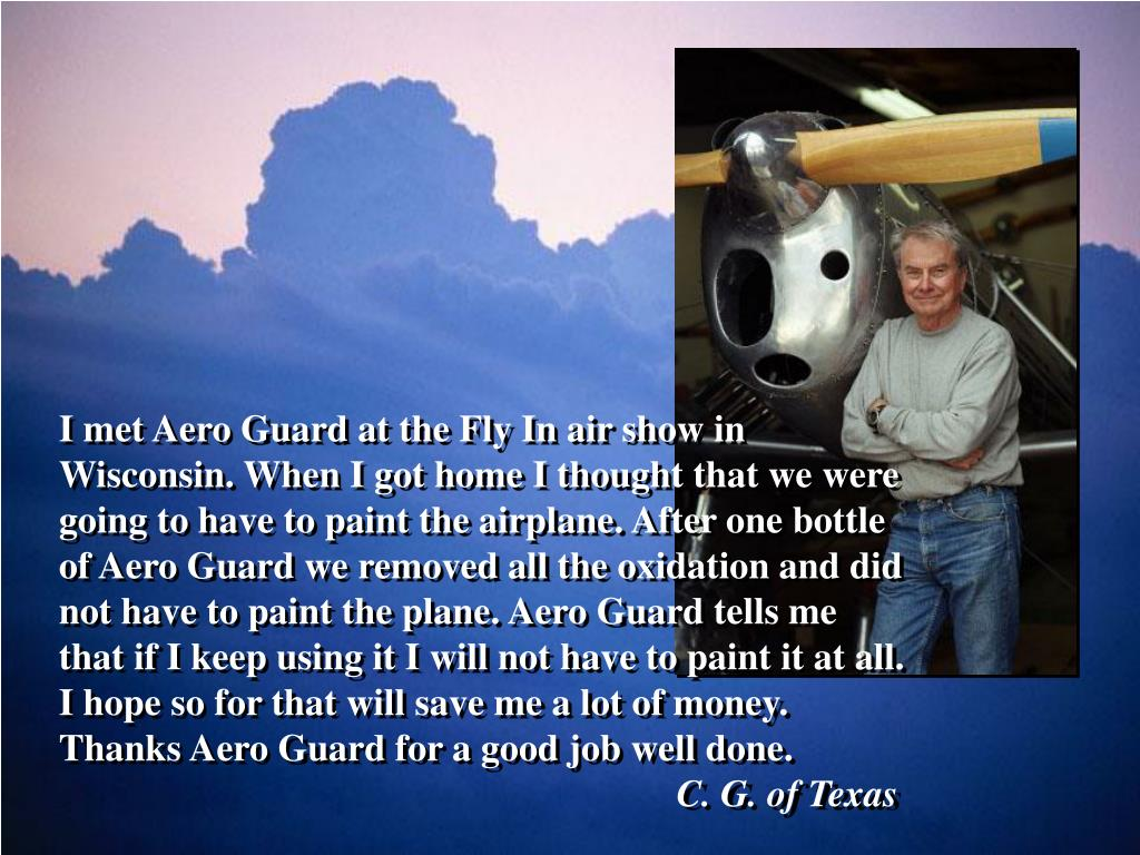 I met Aero Guard at the Fly In air show in Wisconsin. When I got home I thought that we were going to have to paint the airplane. After one bottle of Aero Guard we removed all the oxidation and did not have to paint the plane. Aero Guard tells me that if I keep using it I will not have to paint it at all. I hope so for that will save me a lot of money. Thanks Aero Guard for a good job well done.