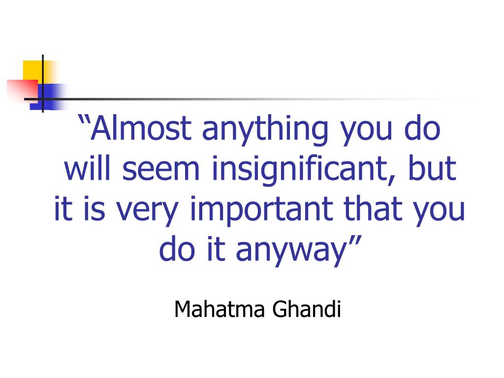 """Almost anything you do will seem insignificant, but it is very important that you do it anyway"""