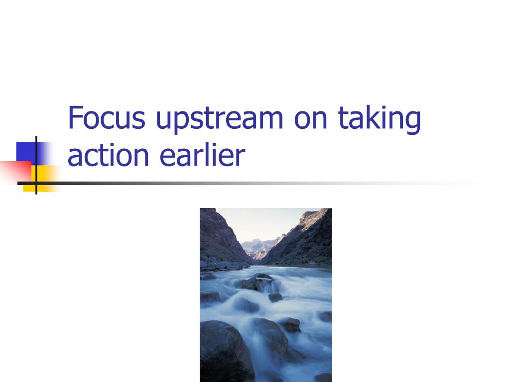 Focus upstream on taking action earlier