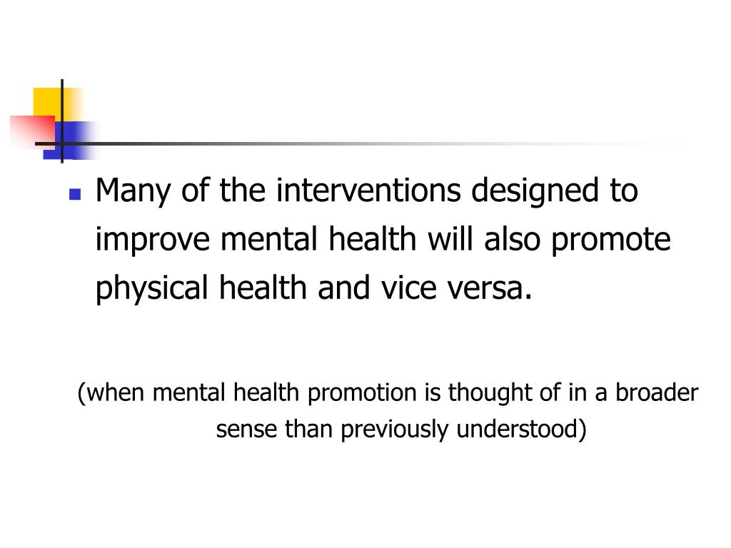 Many of the interventions designed to improve mental health will also promote physical health and vice versa.