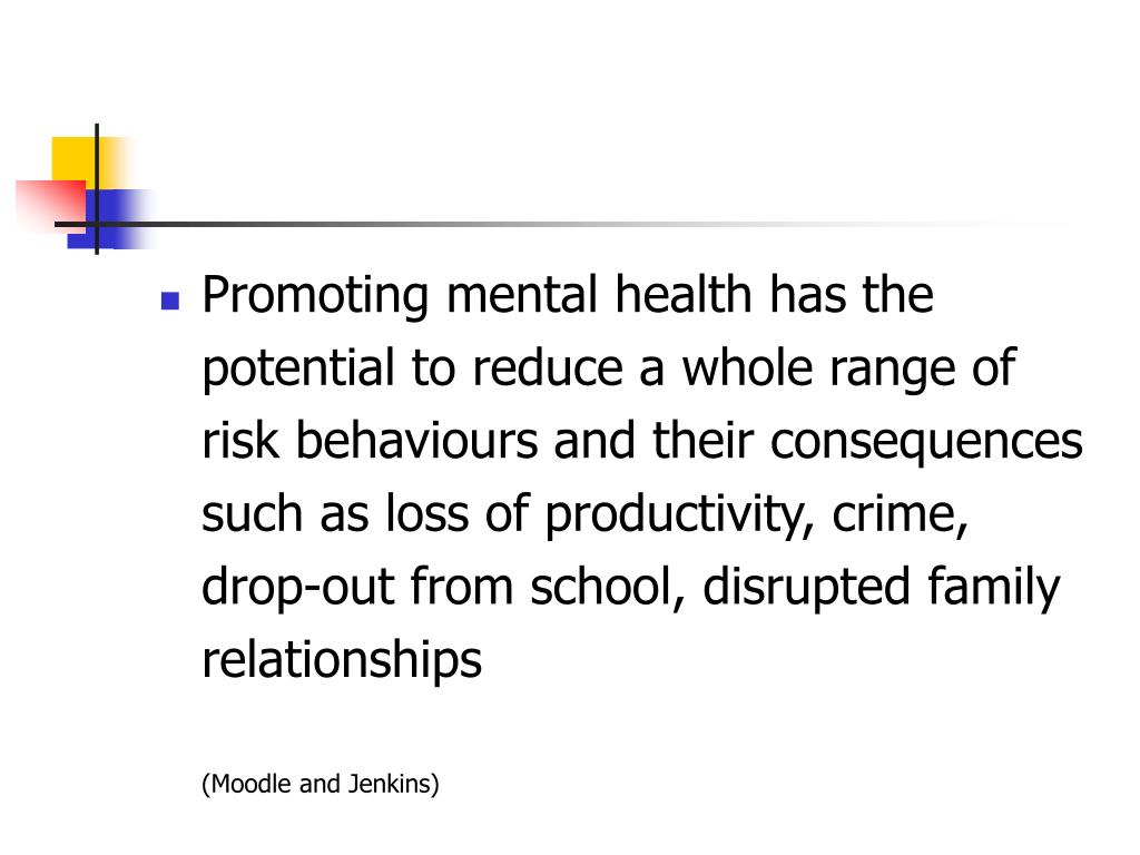 Promoting mental health has the potential to reduce a whole range of risk behaviours and their consequences such as loss of productivity, crime, drop-out from school, disrupted family relationships