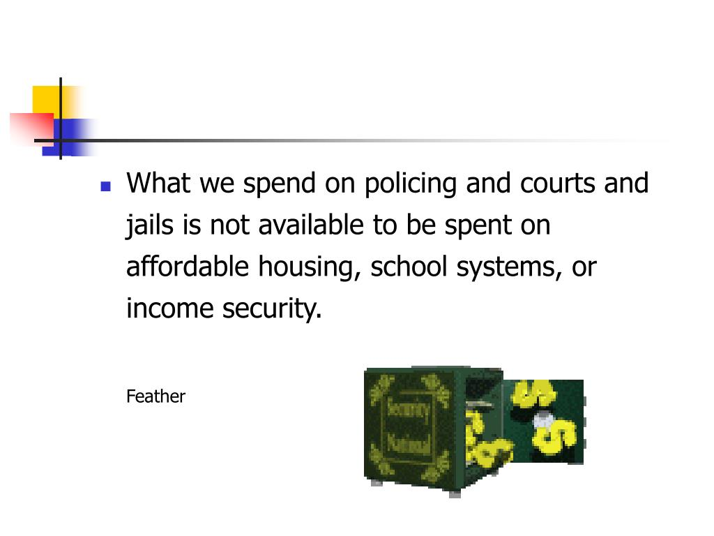 What we spend on policing and courts and jails is not available to be spent on affordable housing, school systems, or income security.