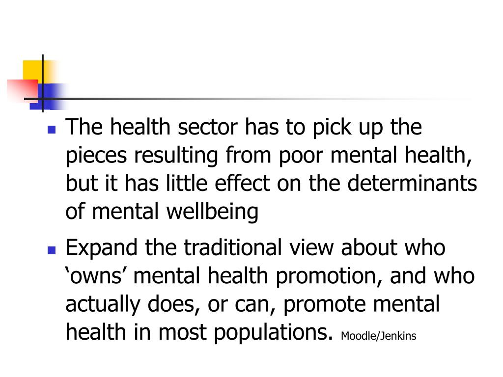 The health sector has to pick up the pieces resulting from poor mental health, but it has little effect on the determinants of mental wellbeing