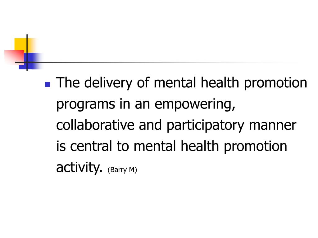 The delivery of mental health promotion programs in an empowering, collaborative and participatory manner is central to mental health promotion activity.