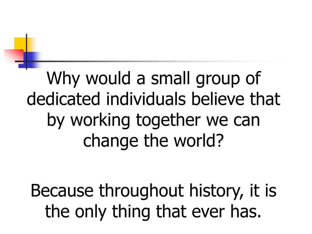 Why would a small group of dedicated individuals believe that by working together we can change the world?