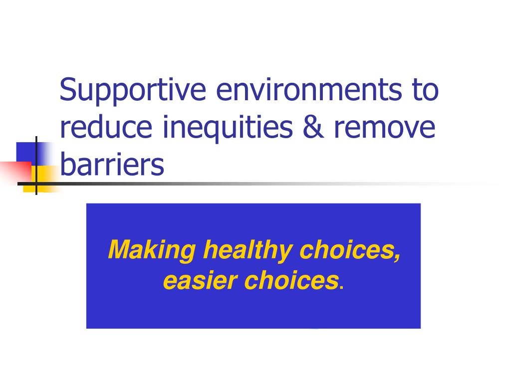 Supportive environments to reduce inequities & remove barriers