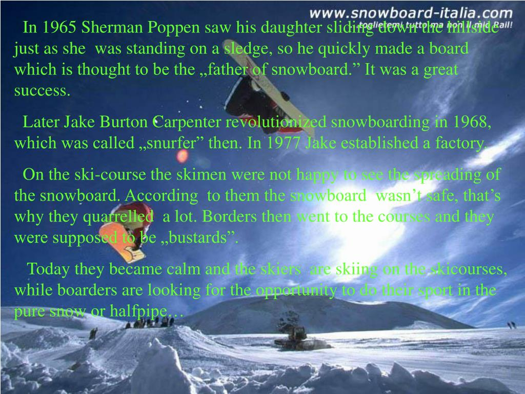 """In 1965 Sherman Poppen saw his daughter sliding down the hillside just as she  was standing on a sledge, so he quickly made a board which is thought to be the """"father of snowboard."""" It was a great success."""