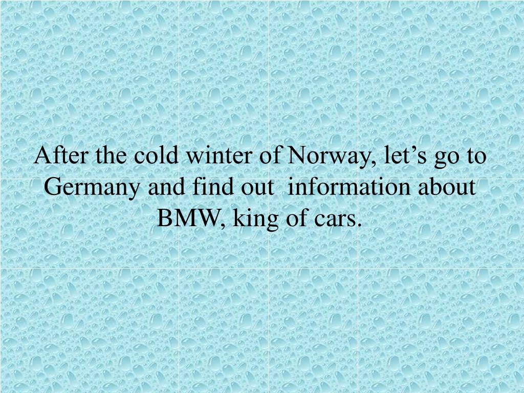 After the cold winter of Norway, let's go to Germany and find out  information about  BMW, king of cars.