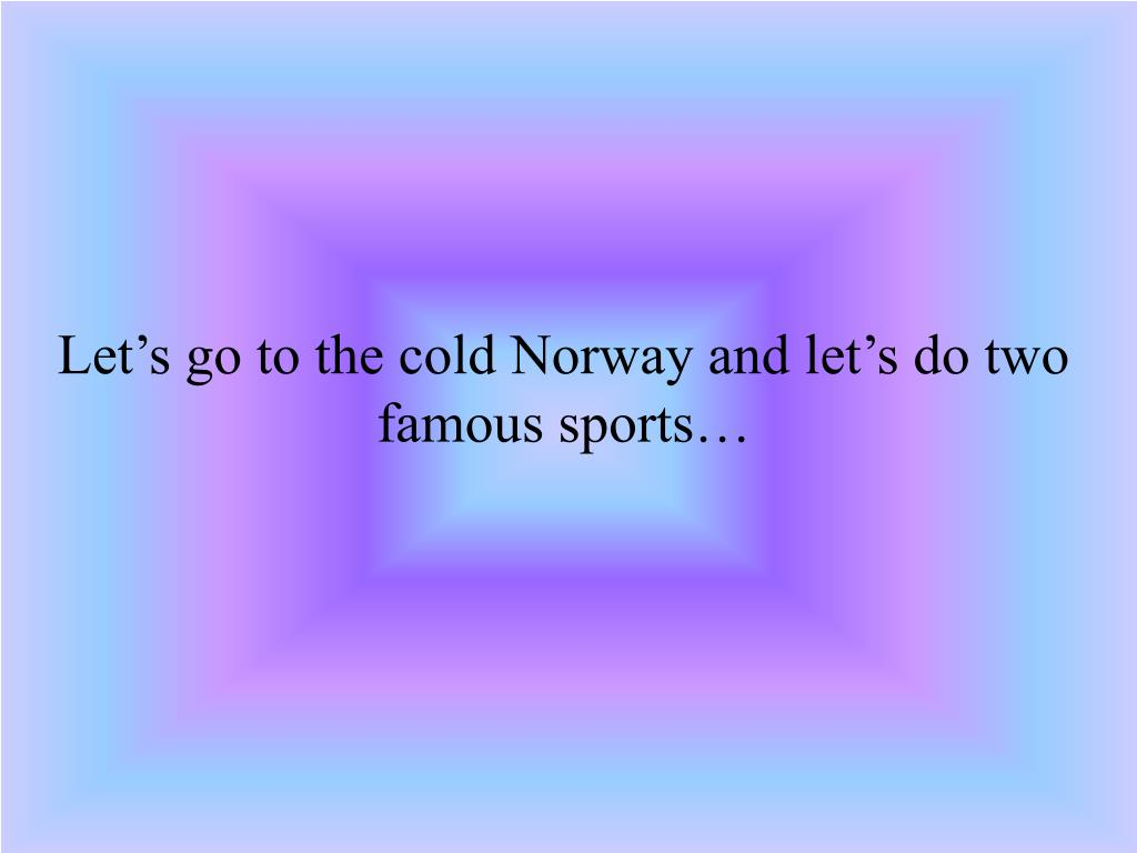 Let's go to the cold Norway and let's do two famous sports…