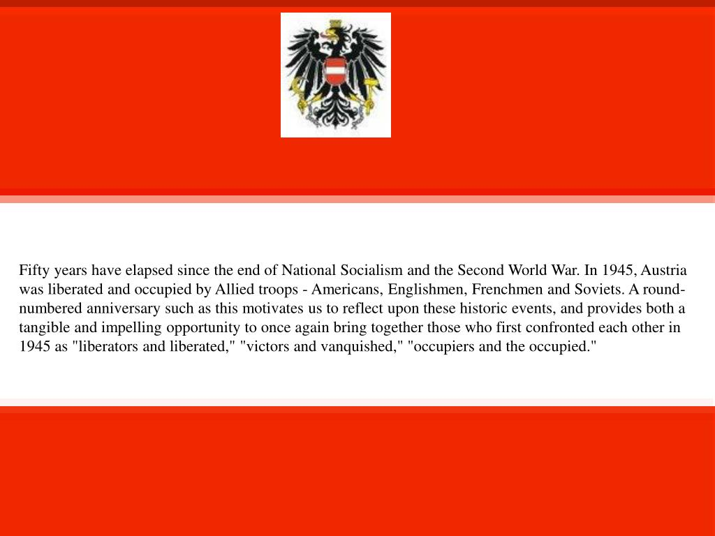 """Fifty years have elapsed since the end of National Socialism and the Second World War. In 1945, Austria was liberated and occupied by Allied troops - Americans, Englishmen, Frenchmen and Soviets. A round-numbered anniversary such as this motivates us to reflect upon these historic events, and provides both a tangible and impelling opportunity to once again bring together those who first confronted each other in 1945 as """"liberators and liberated,"""" """"victors and vanquished,"""" """"occupiers and the occupied."""""""