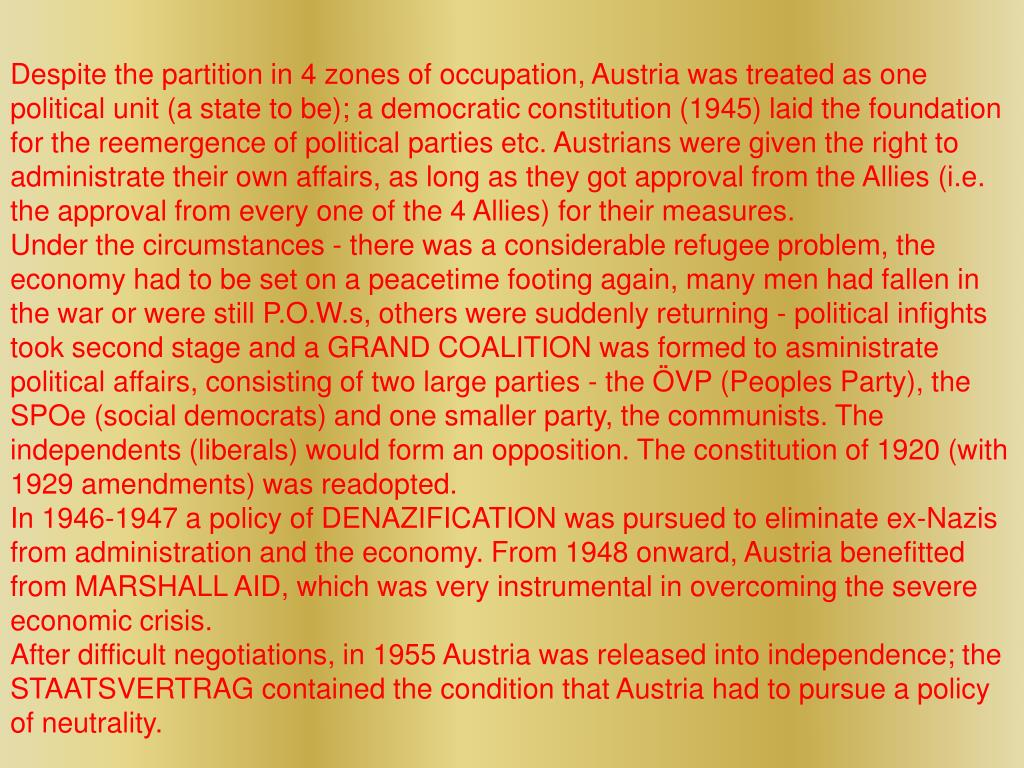 Despite the partition in 4 zones of occupation, Austria was treated as one political unit (a state to be); a democratic constitution (1945) laid the foundation for the reemergence of political parties etc. Austrians were given the right to administrate their own affairs, as long as they got approval from the Allies (i.e. the approval from every one of the 4 Allies) for their measures.