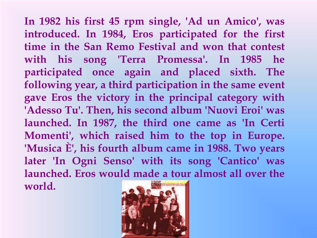 In 1982 his first 45 rpm single, 'Ad un Amico', was introduced. In 1984, Eros participated for the first time in the San Remo Festival and won that contest with his song 'Terra Promessa'. In 1985 he participated once again and placed sixth. The following year, a third participation in the same event gave Eros the victory in the principal category with 'Adesso Tu'.