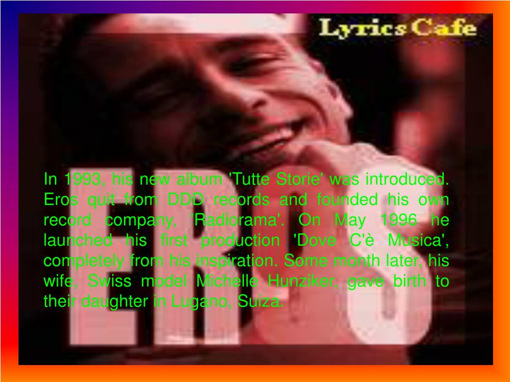 In 1993, his new album 'Tutte Storie' was introduced. Eros quit from DDD records and founded his own record company, 'Radiorama'. On May 1996 he lau