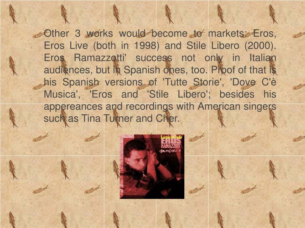 Other 3 works would become to markets: Eros, Eros Live (both in 1998) and Stile Libero (2000). Eros Ramazzotti' success not only in