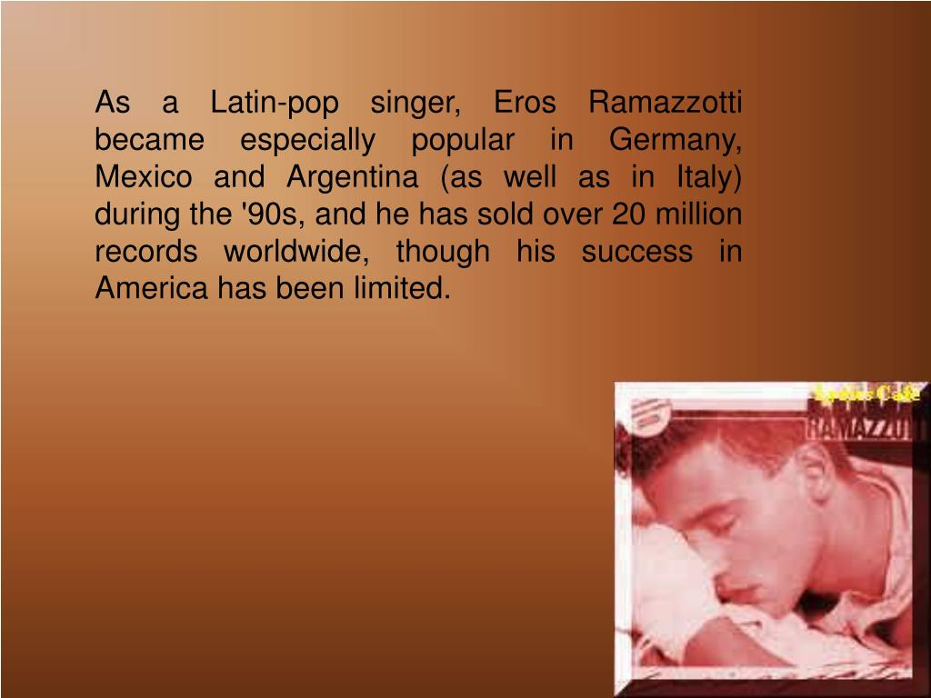 As a Latin-pop singer, Eros Ramazzotti became especially popular in Germany, Mexico and Argentina (as well as