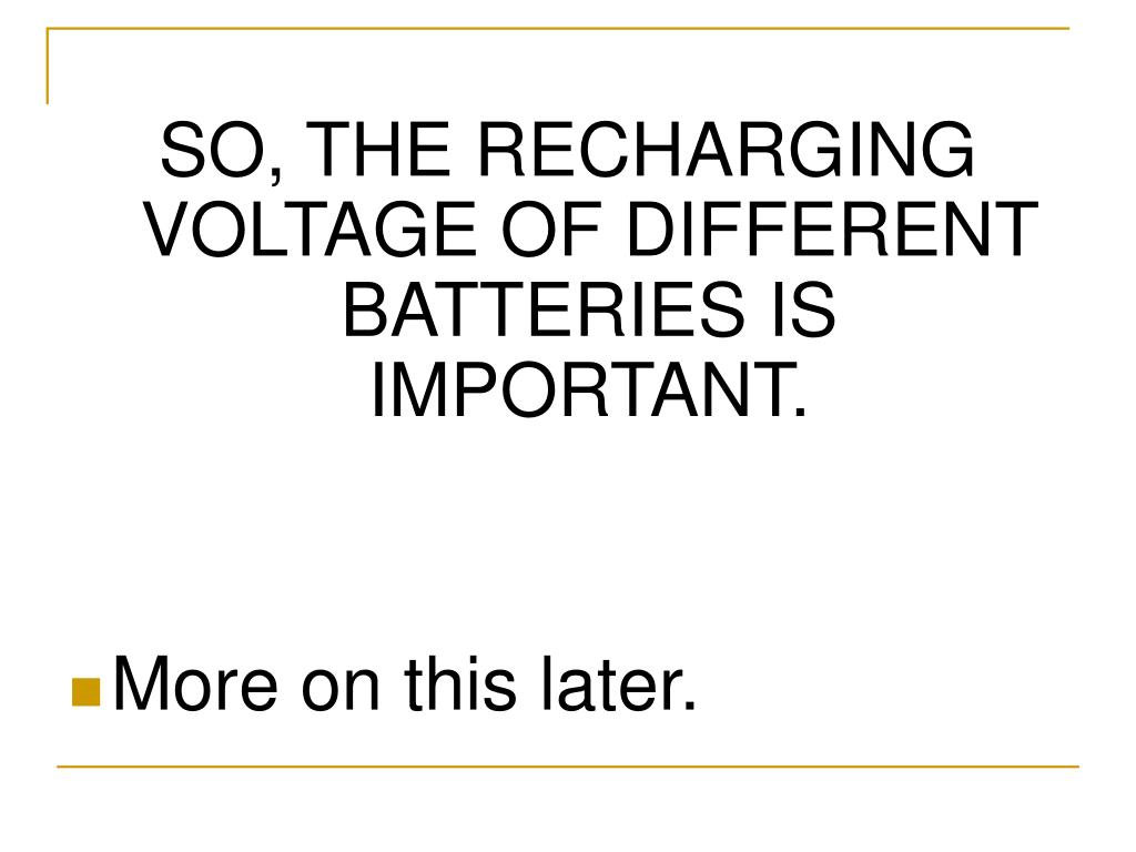 SO, THE RECHARGING VOLTAGE OF DIFFERENT BATTERIES IS IMPORTANT.