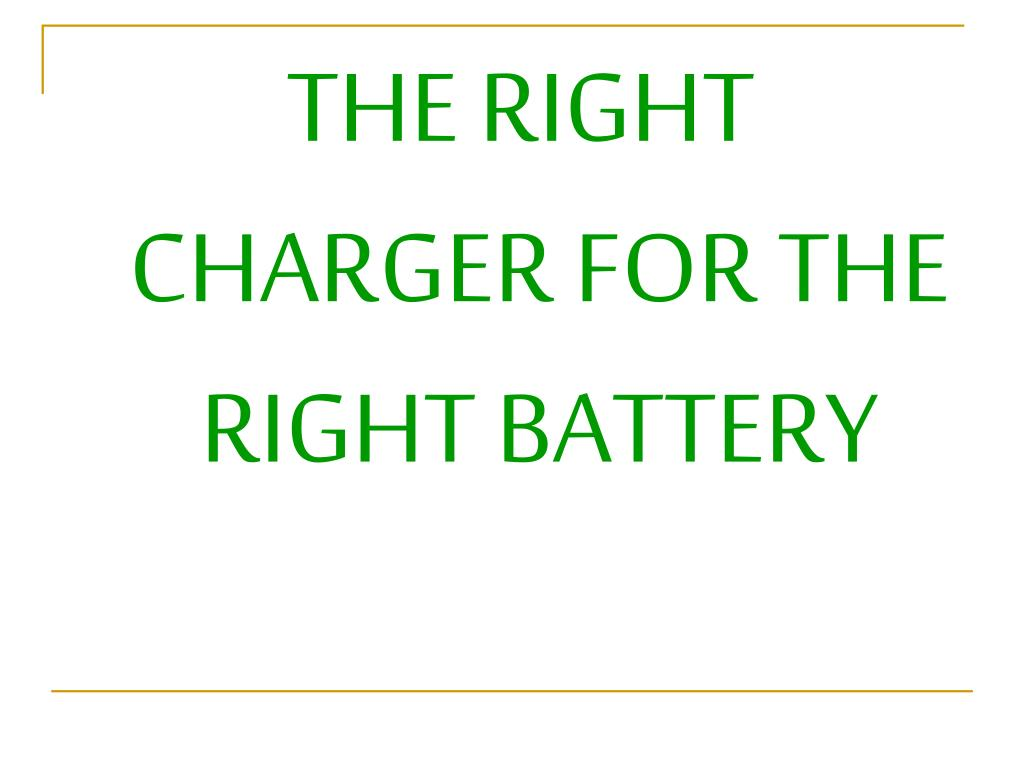 THE RIGHT CHARGER FOR THE RIGHT BATTERY