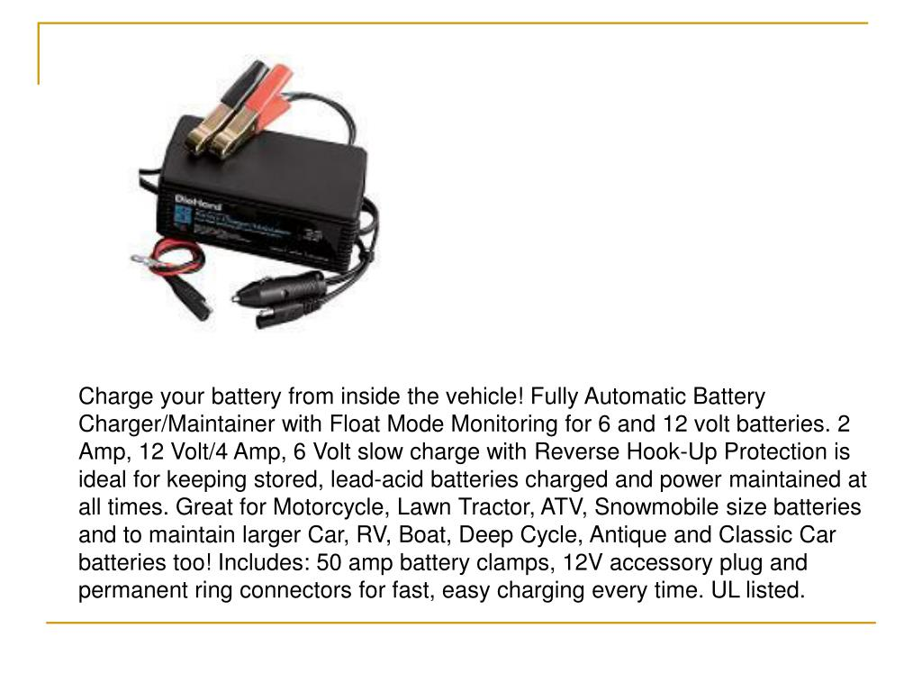 Charge your battery from inside the vehicle! Fully Automatic Battery Charger/Maintainer with Float Mode Monitoring for 6 and 12 volt batteries. 2 Amp, 12 Volt/4 Amp, 6 Volt slow charge with Reverse Hook-Up Protection is ideal for keeping stored, lead-acid batteries charged and power maintained at all times. Great for Motorcycle, Lawn Tractor, ATV, Snowmobile size batteries and to maintain larger Car, RV, Boat, Deep Cycle, Antique and Classic Car batteries too! Includes: 50 amp battery clamps, 12V accessory plug and permanent ring connectors for fast, easy charging every time. UL listed.