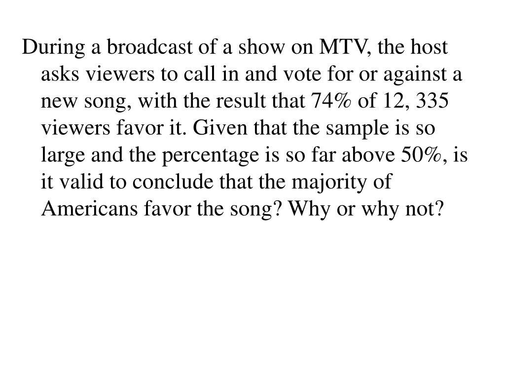 During a broadcast of a show on MTV, the host asks viewers to call in and vote for or against a new song, with the result that 74% of 12, 335 viewers favor it. Given that the sample is so large and the percentage is so far above 50%, is it valid to conclude that the majority of Americans favor the song? Why or why not?