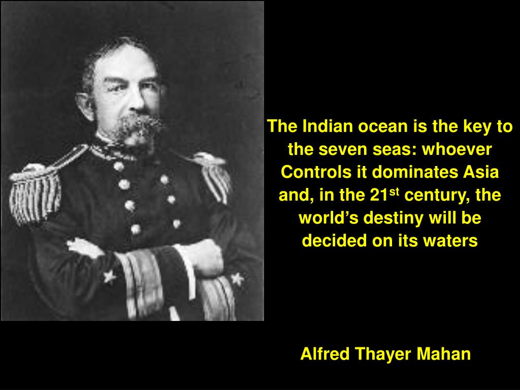 The Indian ocean is the key to the seven seas: whoever Controls it dominates Asia and, in the 21
