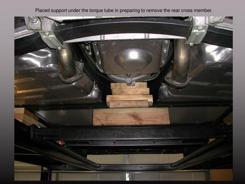 Placed support under the torque tube in preparing to remove the rear cross member.