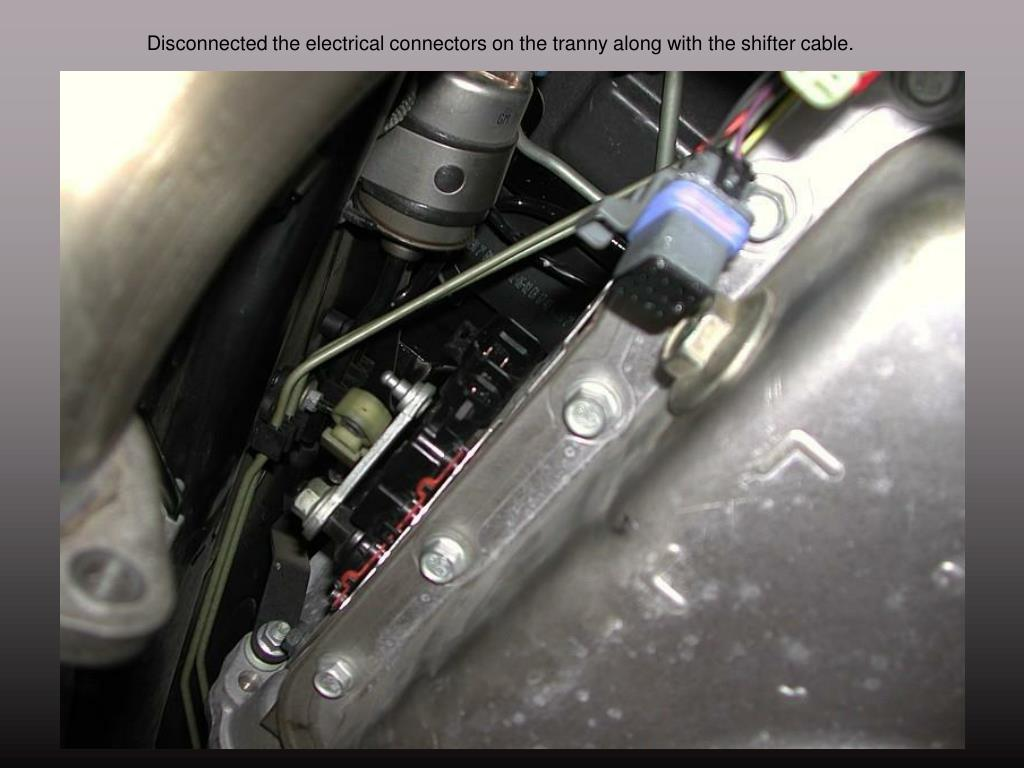 Disconnected the electrical connectors on the tranny along with the shifter cable.