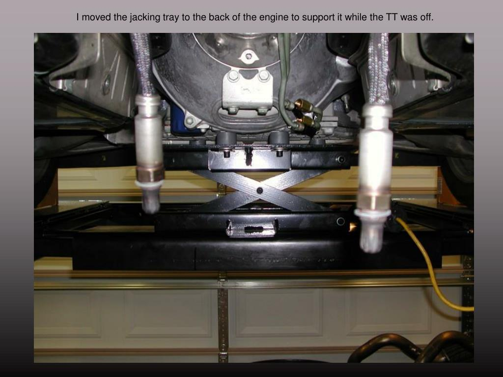 I moved the jacking tray to the back of the engine to support it while the TT was off.