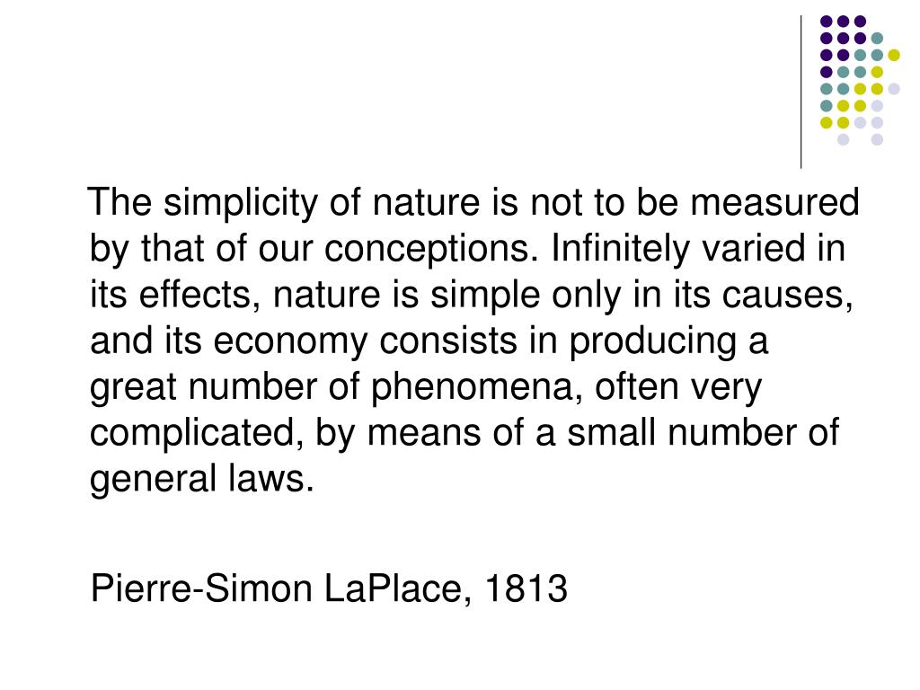 The simplicity of nature is not to be measured by that of our conceptions. Infinitely varied in its effects, nature is simple only in its causes, and its economy consists in producing a great number of phenomena, often very complicated, by means of a small number of general laws.