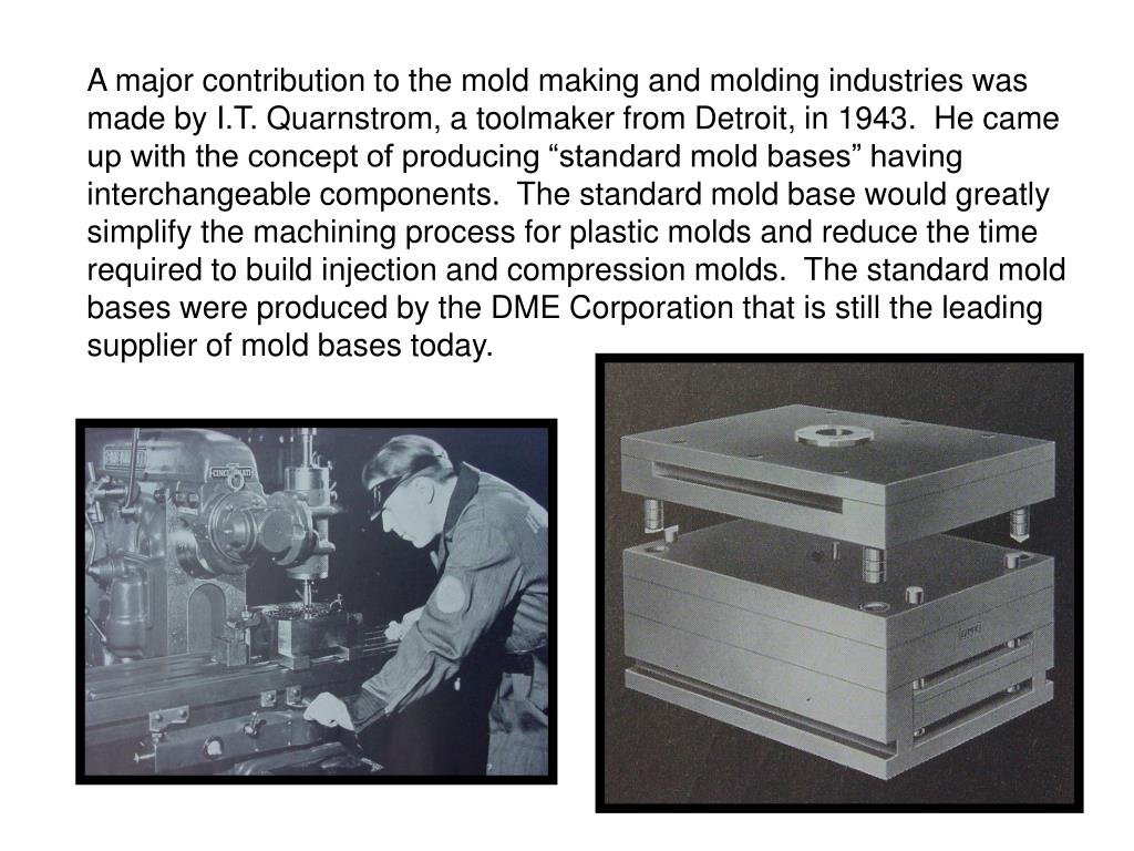 "A major contribution to the mold making and molding industries was made by I.T. Quarnstrom, a toolmaker from Detroit, in 1943.  He came up with the concept of producing ""standard mold bases"" having interchangeable components.  The standard mold base would greatly simplify the machining process for plastic molds and reduce the time required to build injection and compression molds.  The standard mold bases were produced by the DME Corporation that is still the leading supplier of mold bases today."