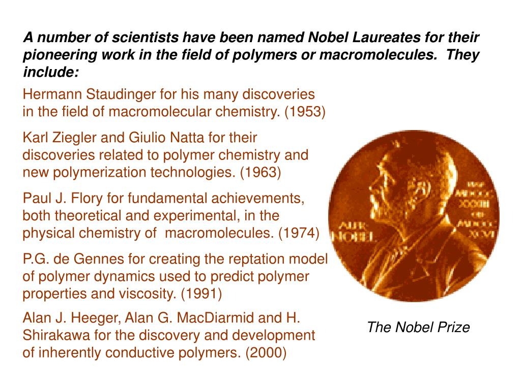A number of scientists have been named Nobel Laureates for their pioneering work in the field of polymers or macromolecules.  They include:
