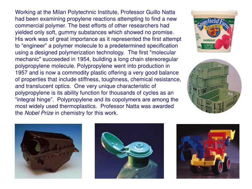 Working at the Milan Polytechnic Institute, Professor Guillo Natta had been examining propylene reactions attempting to find a new commercial polymer. The best efforts of other researchers had yielded only soft, gummy substances which showed no promise.