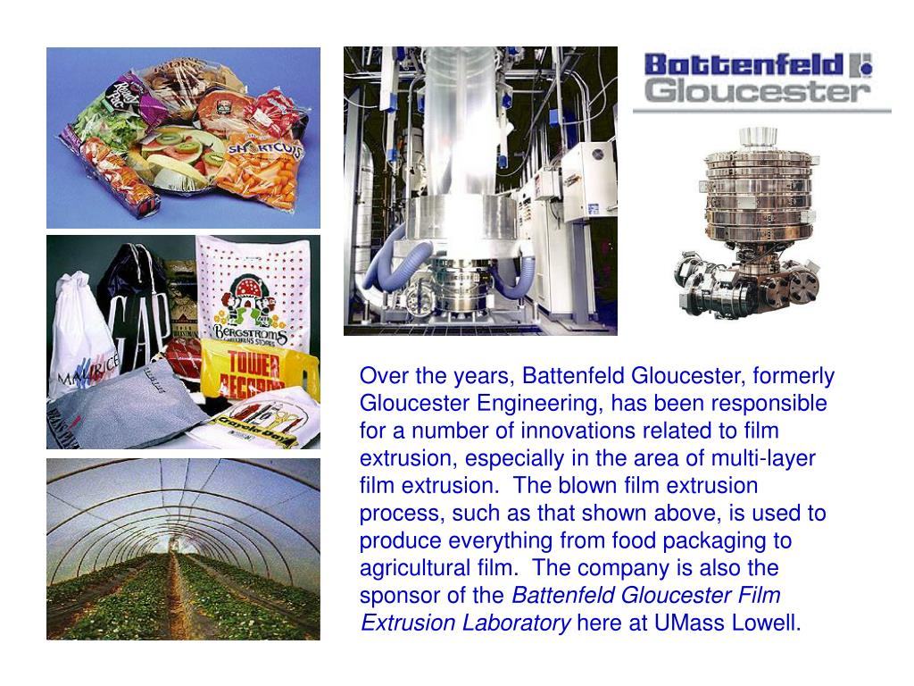 Over the years, Battenfeld Gloucester, formerly Gloucester Engineering, has been responsible for a number of innovations related to film extrusion, especially in the area of multi-layer film extrusion.  The blown film extrusion process, such as that shown above, is used to produce everything from food packaging to agricultural film.  The company is also the sponsor of the