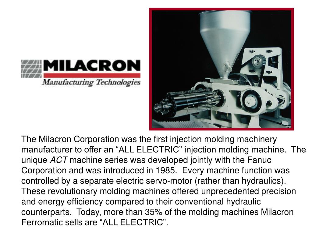 "The Milacron Corporation was the first injection molding machinery manufacturer to offer an ""ALL ELECTRIC"" injection molding machine.  The unique"