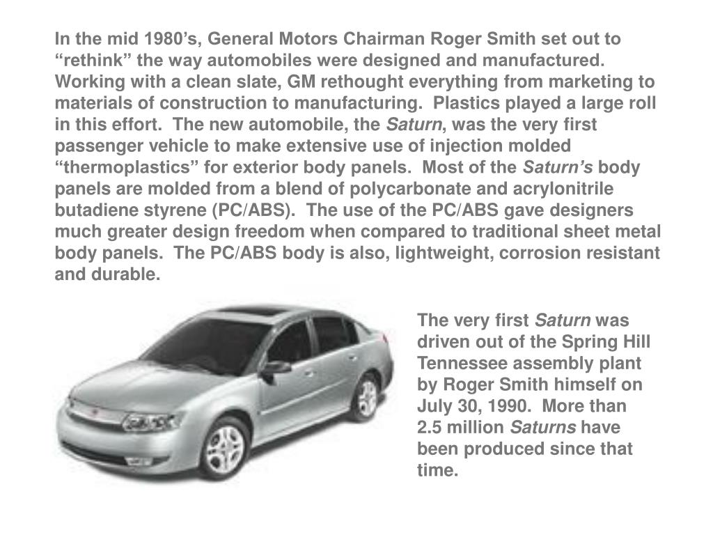 "In the mid 1980's, General Motors Chairman Roger Smith set out to ""rethink"" the way automobiles were designed and manufactured.  Working with a clean slate, GM rethought everything from marketing to materials of construction to manufacturing.  Plastics played a large roll in this effort.  The new automobile, the"