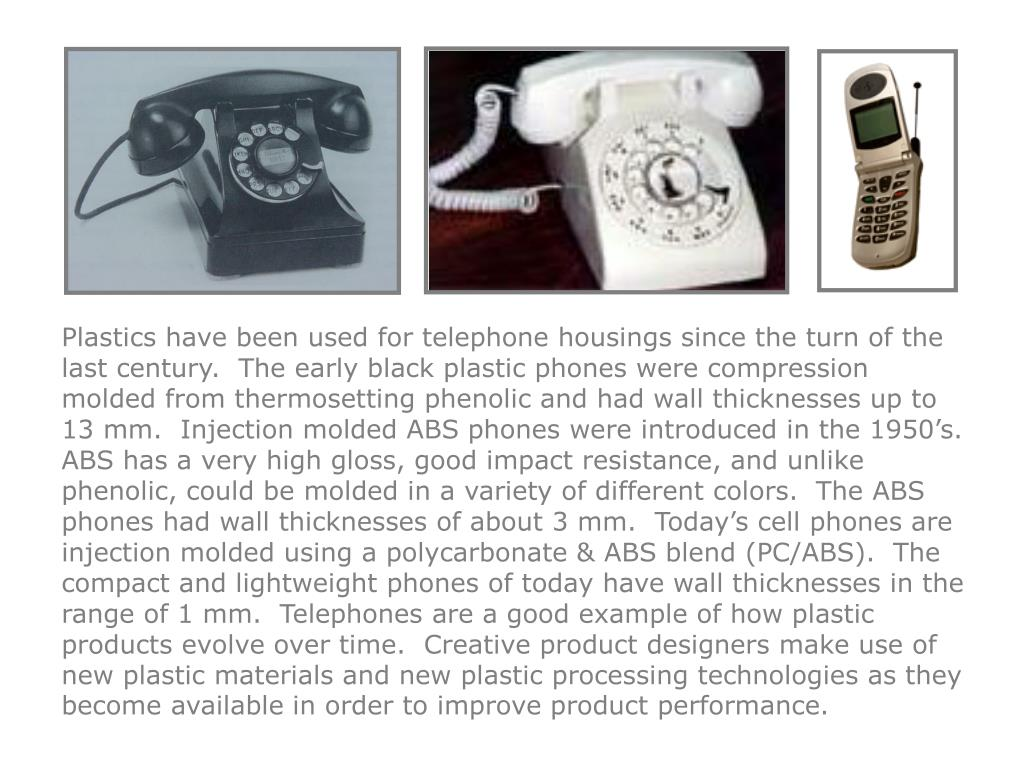 Plastics have been used for telephone housings since the turn of the last century.  The early black plastic phones were compression molded from thermosetting phenolic and had wall thicknesses up to 13 mm.  Injection molded ABS phones were introduced in the 1950's.  ABS has a very high gloss, good impact resistance, and unlike phenolic, could be molded in a variety of different colors.  The ABS phones had wall thicknesses of about 3 mm.  Today's cell phones are injection molded using a polycarbonate & ABS blend (PC/ABS).  The compact and lightweight phones of today have wall thicknesses in the range of 1 mm.  Telephones are a good example of how plastic products evolve over time.  Creative product designers make use of new plastic materials and new plastic processing technologies as they become available in order to improve product performance.