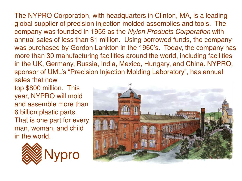 The NYPRO Corporation, with headquarters in Clinton, MA, is a leading global supplier of precision injection molded assemblies and tools.  The company was founded in 1955 as the