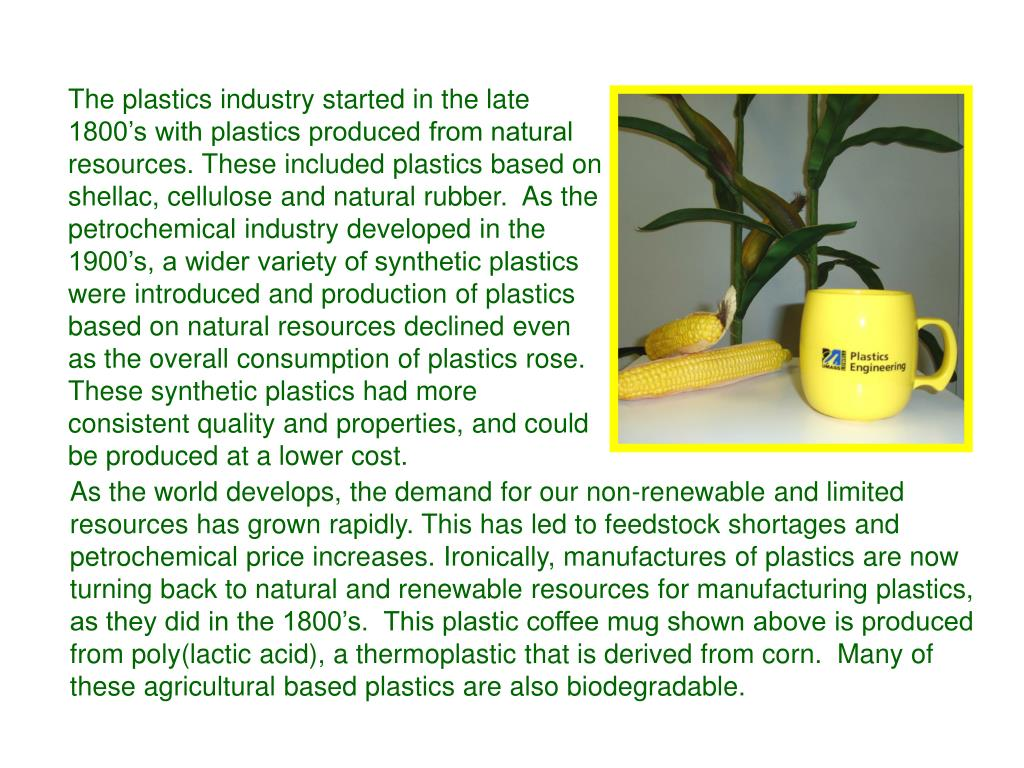 The plastics industry started in the late 1800's with plastics produced from natural resources. These included plastics based on shellac, cellulose and natural rubber.  As the petrochemical industry developed in the 1900's, a wider variety of synthetic plastics were introduced and production of plastics based on natural resources declined even as the overall consumption of plastics rose.  These synthetic plastics had more consistent quality and properties, and could be produced at a lower cost.