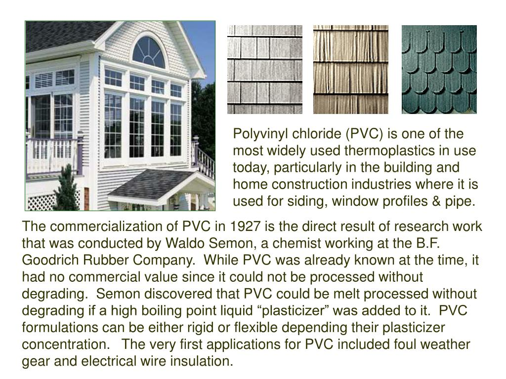 Polyvinyl chloride (PVC) is one of the most widely used thermoplastics in use today, particularly in the building and home construction industries where it is used for siding, window profiles & pipe.