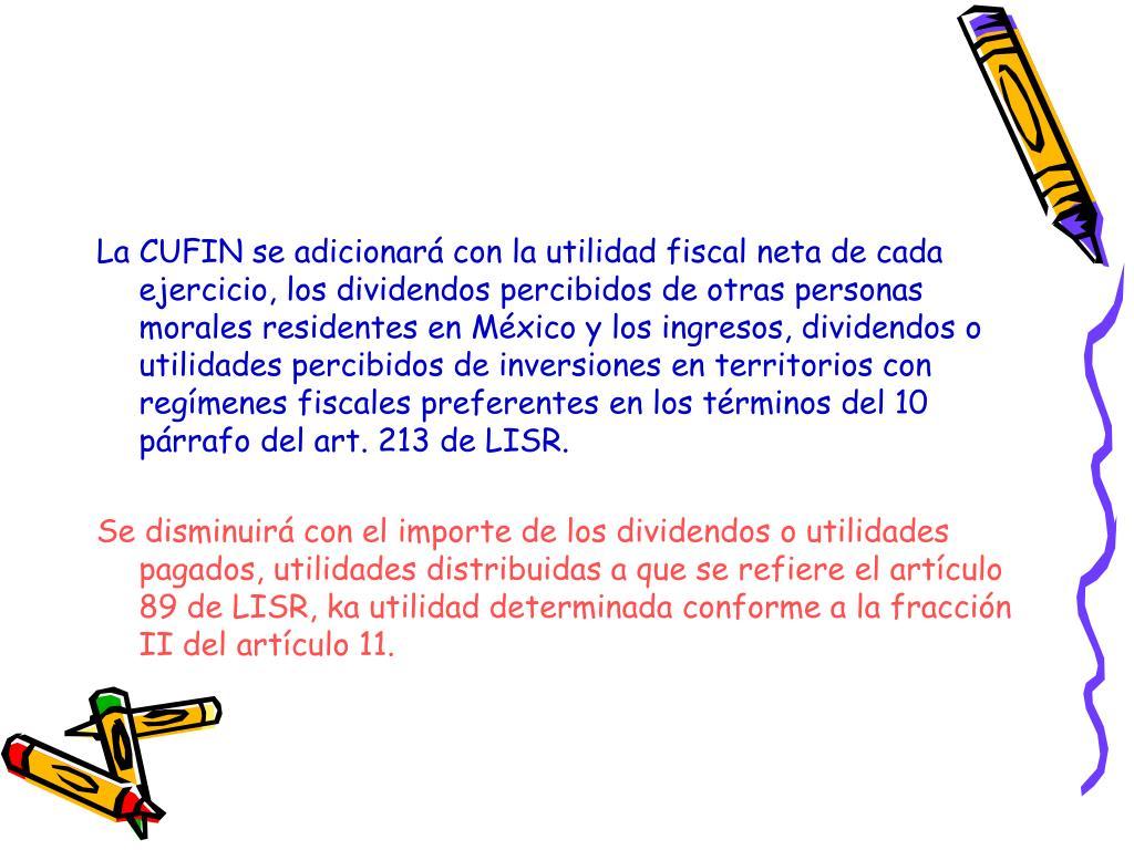 La CUFIN se adicionará con la utilidad fiscal neta de cada ejercicio, los dividendos percibidos de otras personas morales residentes en México y los ingresos, dividendos o utilidades percibidos de inversiones en territorios con regímenes fiscales preferentes en los términos del 10 párrafo del art. 213 de LISR.