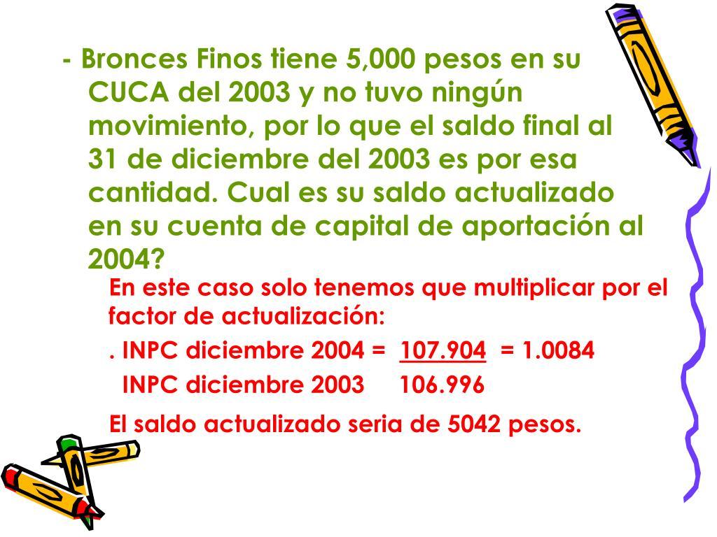 - Bronces Finos tiene 5,000 pesos en su CUCA del 2003 y no tuvo ningún movimiento, por lo que el saldo final al 31 de diciembre del 2003 es por esa cantidad. Cual es su saldo actualizado en su cuenta de capital de aportación al 2004?