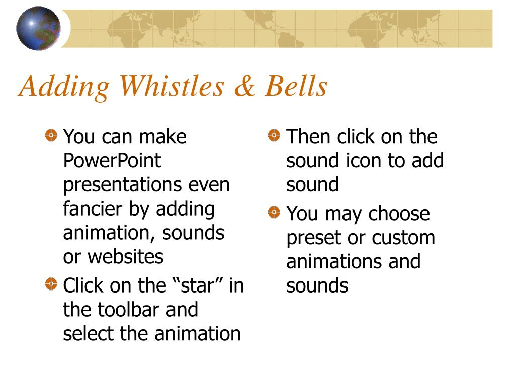 You can make PowerPoint presentations even fancier by adding animation, sounds or websites