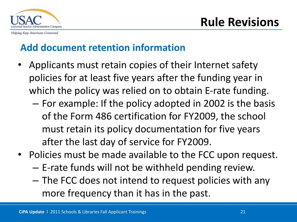 Applicants must retain copies of their Internet safety policies for at least five years after the funding year in which the policy was relied on to obtain E-rate funding.