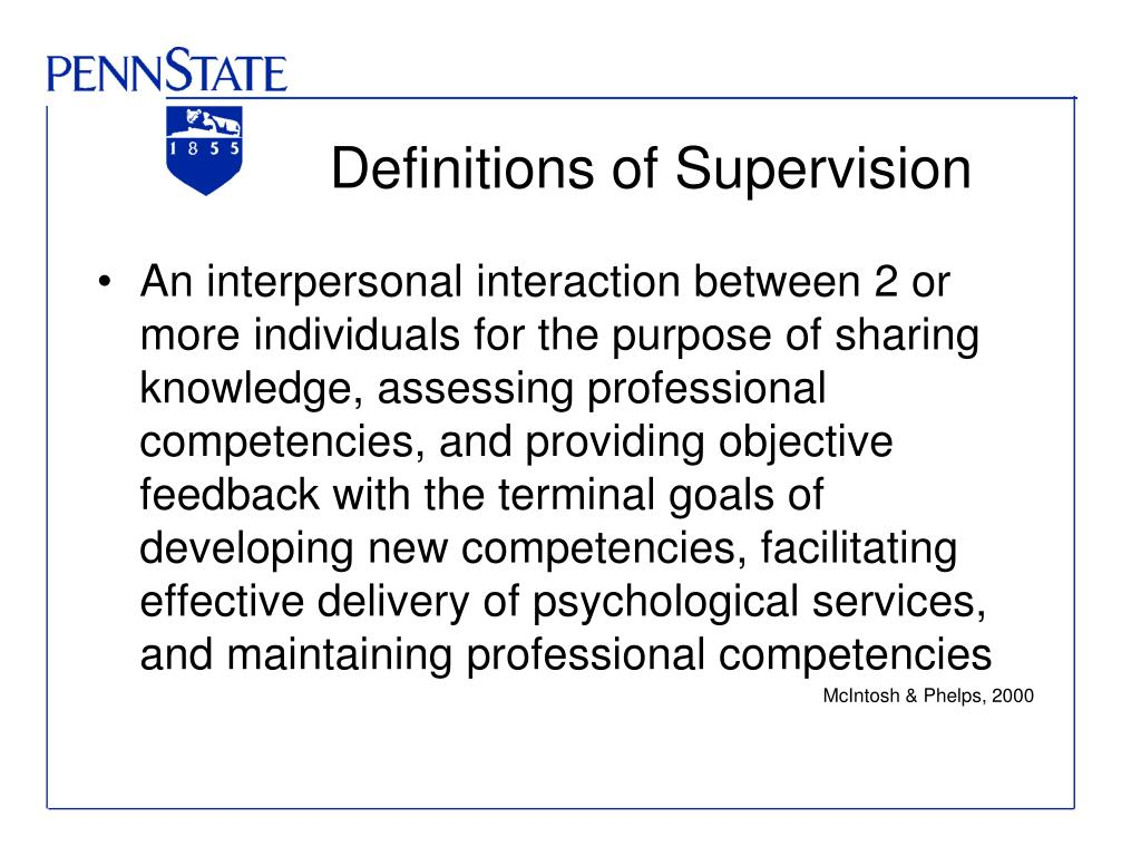An interpersonal interaction between 2 or more individuals for the purpose of sharing knowledge, assessing professional competencies, and providing objective feedback with the terminal goals of developing new competencies, facilitating effective delivery of psychological services, and maintaining professional competencies