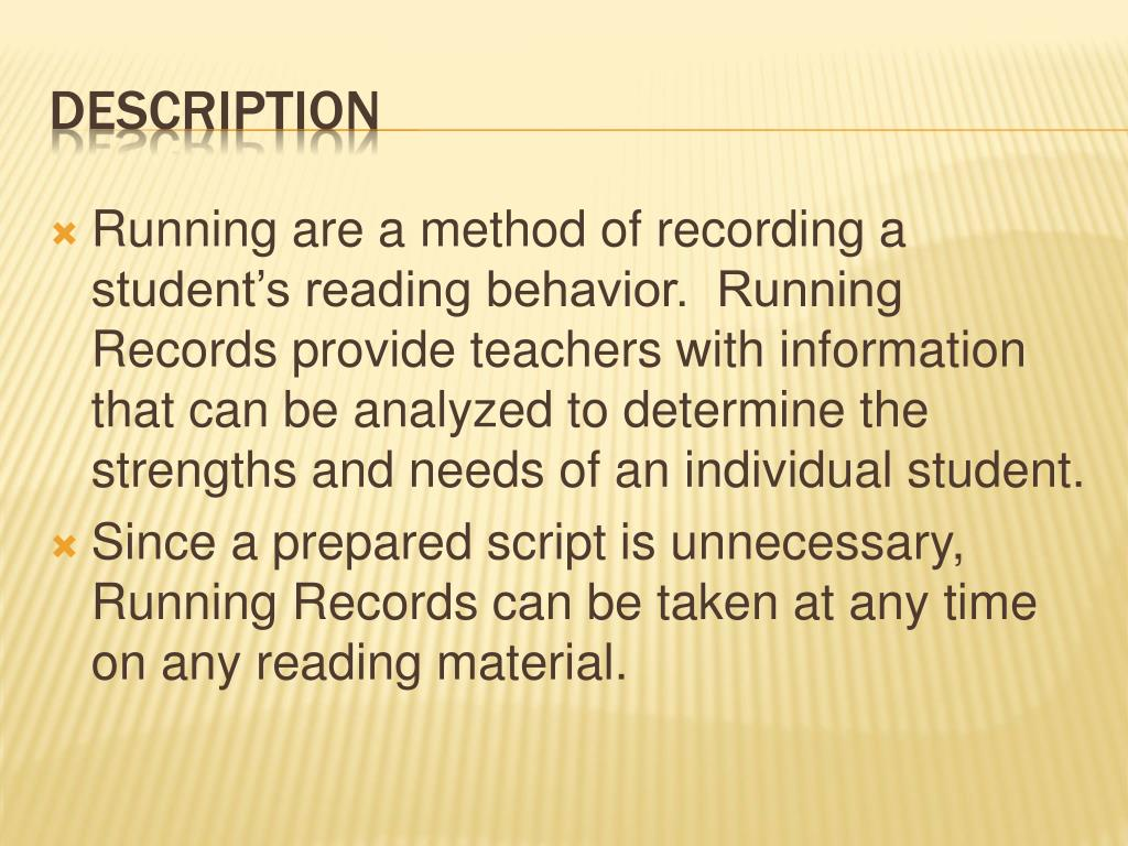 Running are a method of recording a student's reading behavior.  Running Records provide teachers with information that can be analyzed to determine the strengths and needs of an individual student.